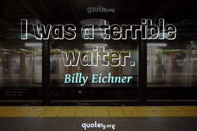 Photo Quote of I was a terrible waiter.
