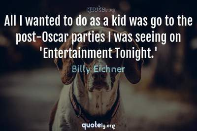 Photo Quote of All I wanted to do as a kid was go to the post-Oscar parties I was seeing on 'Entertainment Tonight.'