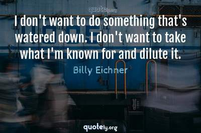 Photo Quote of I don't want to do something that's watered down. I don't want to take what I'm known for and dilute it.