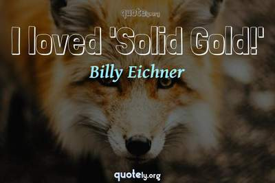 Photo Quote of I loved 'Solid Gold!'