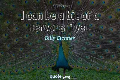 Photo Quote of I can be a bit of a nervous flyer.