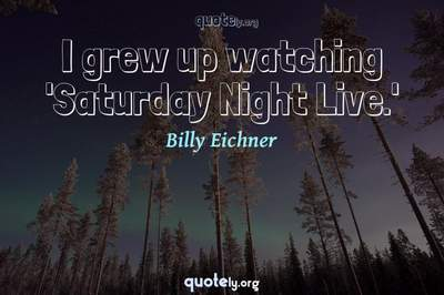 Photo Quote of I grew up watching 'Saturday Night Live.'