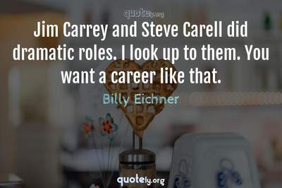 Photo Quote of Jim Carrey and Steve Carell did dramatic roles. I look up to them. You want a career like that.