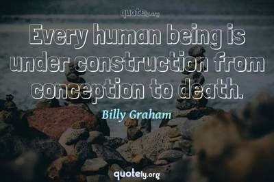 Photo Quote of Every human being is under construction from conception to death.