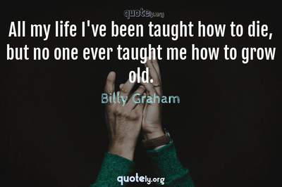 Photo Quote of All my life I've been taught how to die, but no one ever taught me how to grow old.