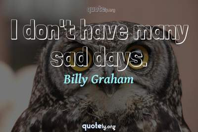 Photo Quote of I don't have many sad days.