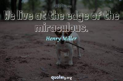 Photo Quote of We live at the edge of the miraculous.