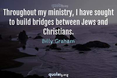 Photo Quote of Throughout my ministry, I have sought to build bridges between Jews and Christians.