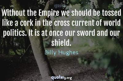 Photo Quote of Without the Empire we should be tossed like a cork in the cross current of world politics. It is at once our sword and our shield.