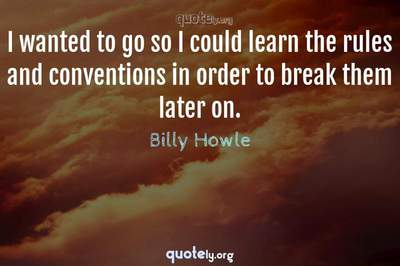 Photo Quote of I wanted to go so I could learn the rules and conventions in order to break them later on.