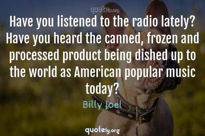 Photo Quote of Have you listened to the radio lately? Have you heard the canned, frozen and processed product being dished up to the world as American popular music today?
