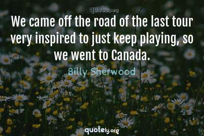 Photo Quote of We came off the road of the last tour very inspired to just keep playing, so we went to Canada.