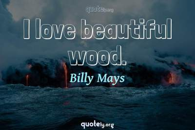 Photo Quote of I love beautiful wood.