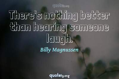 Photo Quote of There's nothing better than hearing someone laugh.
