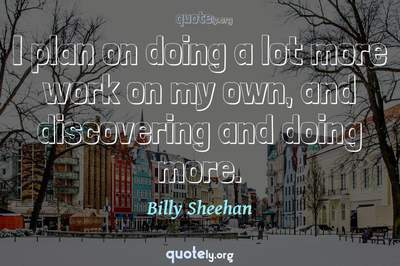 Photo Quote of I plan on doing a lot more work on my own, and discovering and doing more.