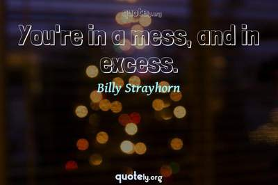 Photo Quote of You're in a mess, and in excess.