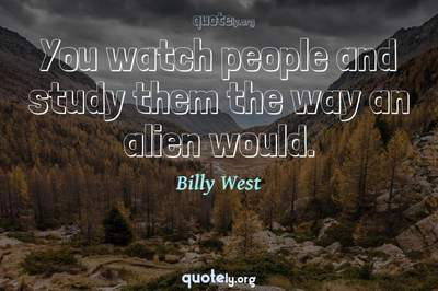 Photo Quote of You watch people and study them the way an alien would.