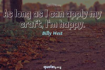 Photo Quote of As long as I can apply my craft, I'm happy.
