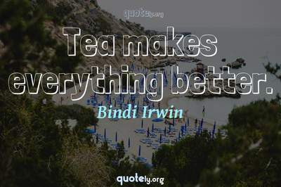 Photo Quote of Tea makes everything better.