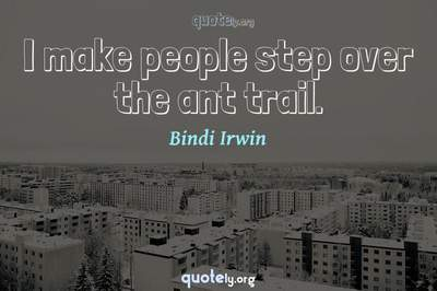 Photo Quote of I make people step over the ant trail.