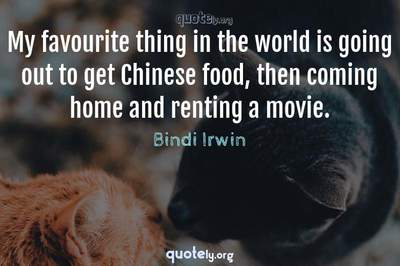 Photo Quote of My favourite thing in the world is going out to get Chinese food, then coming home and renting a movie.
