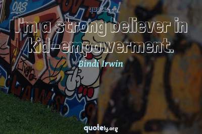 Photo Quote of I'm a strong believer in kid-empowerment.