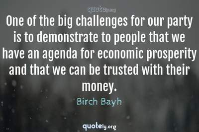 Photo Quote of One of the big challenges for our party is to demonstrate to people that we have an agenda for economic prosperity and that we can be trusted with their money.