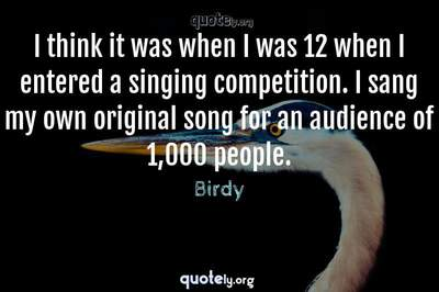 Photo Quote of I think it was when I was 12 when I entered a singing competition. I sang my own original song for an audience of 1,000 people.