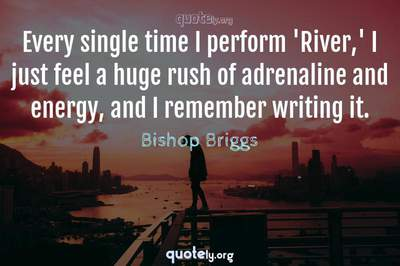 Photo Quote of Every single time I perform 'River,' I just feel a huge rush of adrenaline and energy, and I remember writing it.