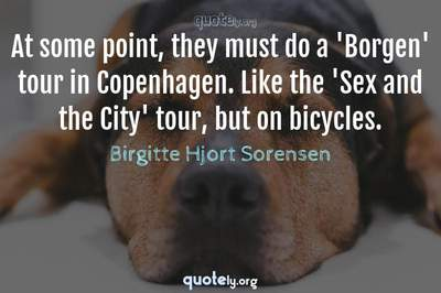 Photo Quote of At some point, they must do a 'Borgen' tour in Copenhagen. Like the 'Sex and the City' tour, but on bicycles.