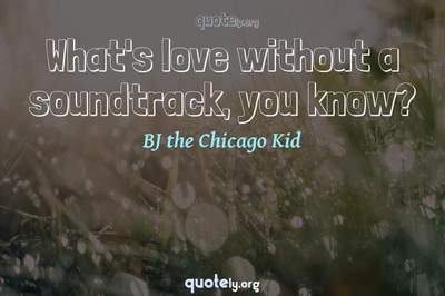 Photo Quote of What's love without a soundtrack, you know?