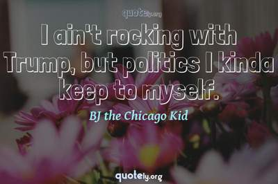 Photo Quote of I ain't rocking with Trump, but politics I kinda keep to myself.