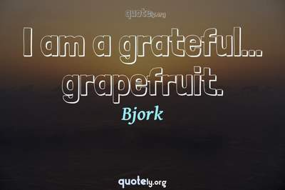 Photo Quote of I am a grateful... grapefruit.