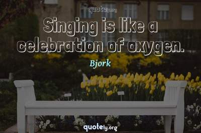 Photo Quote of Singing is like a celebration of oxygen.