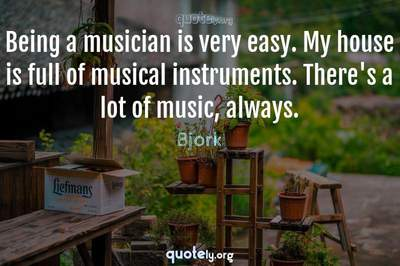 Photo Quote of Being a musician is very easy. My house is full of musical instruments. There's a lot of music, always.