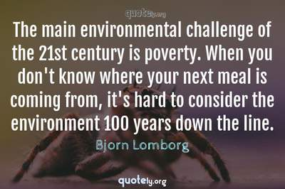 Photo Quote of The main environmental challenge of the 21st century is poverty. When you don't know where your next meal is coming from, it's hard to consider the environment 100 years down the line.
