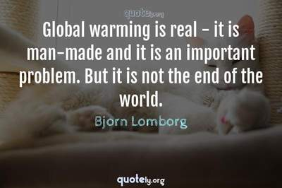 Photo Quote of Global warming is real - it is man-made and it is an important problem. But it is not the end of the world.