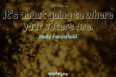Photo Quote of It's about going to where your voters are.