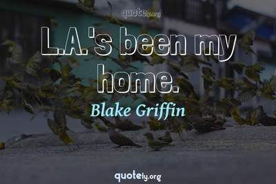 Photo Quote of L.A.'s been my home.