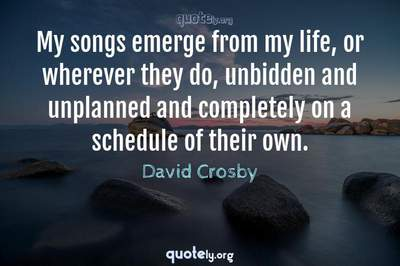 Photo Quote of My songs emerge from my life, or wherever they do, unbidden and unplanned and completely on a schedule of their own.