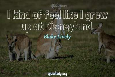 Photo Quote of I kind of feel like I grew up at Disneyland.