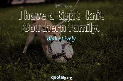 Photo Quote of I have a tight-knit Southern family.