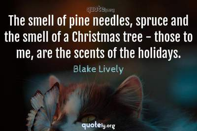 Photo Quote of The smell of pine needles, spruce and the smell of a Christmas tree - those to me, are the scents of the holidays.