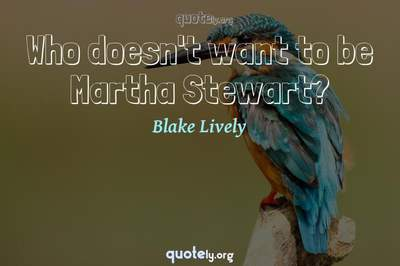 Photo Quote of Who doesn't want to be Martha Stewart?