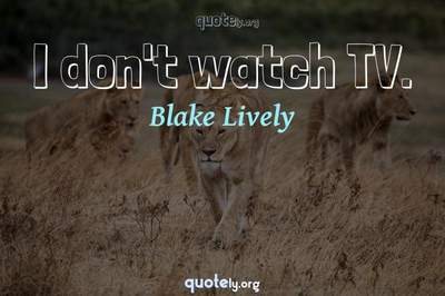 Photo Quote of I don't watch TV.