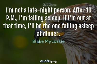 Photo Quote of I'm not a late-night person. After 10 P.M., I'm falling asleep. If I'm out at that time, I'll be the one falling asleep at dinner.