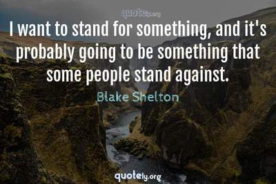 Photo Quote of I want to stand for something, and it's probably going to be something that some people stand against.