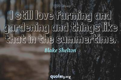 Photo Quote of I still love farming and gardening and things like that in the summertime.