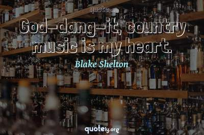 Photo Quote of God-dang-it, country music is my heart.