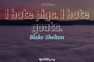 Photo Quote of I hate pigs. I hate goats.